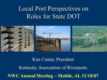 Local Port Perspectives on Roles for State DOT Ken Canter, President Kentucky Association of Riverports NWC Annual Meeting – Mobile, AL 11/18/07.