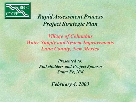 Rapid Assessment Process Project Strategic Plan Village of Columbus Water Supply and System Improvements Luna County, New Mexico Presented to: Stakeholders.