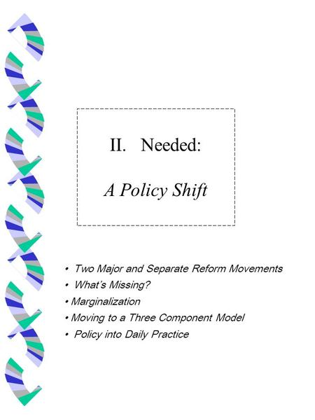 II. Needed: A Policy Shift Two Major and Separate Reform Movements What's Missing? Marginalization Moving to a Three Component Model Policy into Daily.