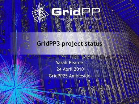 GridPP3 project status Sarah Pearce 24 April 2010 GridPP25 Ambleside.