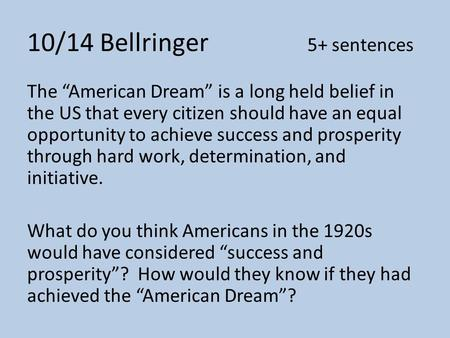 "10/14 Bellringer 5+ sentences The ""American Dream"" is a long held belief in the US that every citizen should have an equal opportunity to achieve success."
