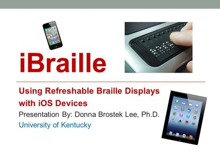 IBraille Using Refreshable Braille Displays with iOS Devices Presentation By: Donna Brostek Lee, Ph.D. University of Kentucky.