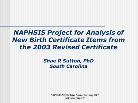 NAPHSIS/NCHS Joint Annual Meeting 2007 Salt Lake City, UT NAPHSIS Project for Analysis of New Birth Certificate Items from the 2003 Revised Certificate.