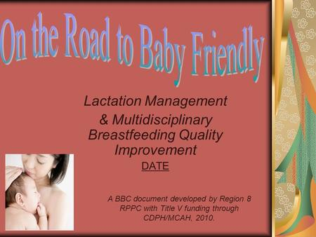 Lactation Management & Multidisciplinary Breastfeeding Quality Improvement DATE A BBC document developed by Region 8 RPPC with Title V funding through.