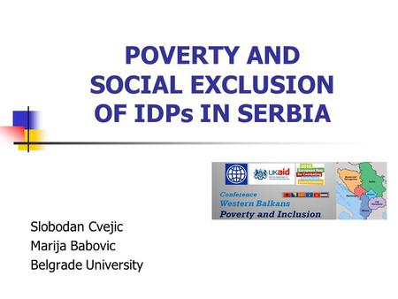 POVERTY AND SOCIAL EXCLUSION OF IDPs IN SERBIA Slobodan Cvejic Marija Babovic Belgrade University.