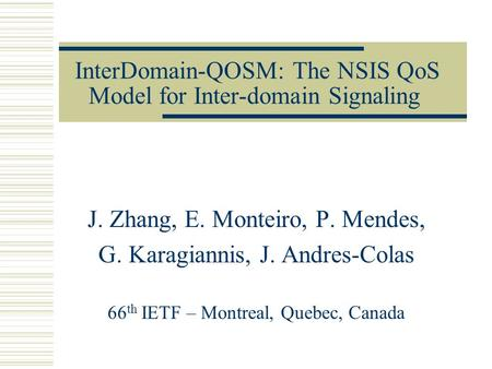 InterDomain-QOSM: The NSIS QoS Model for Inter-domain Signaling J. Zhang, E. Monteiro, P. Mendes, G. Karagiannis, J. Andres-Colas 66 th IETF – Montreal,