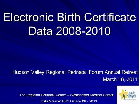 Electronic Birth Certificate Data 2008-2010 Hudson Valley Regional Perinatal Forum Annual Retreat March 18, 2011 The Regional Perinatal Center – Westchester.