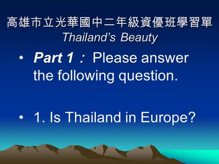 高雄市立光華國中二年級資優班學習單 Thailand's Beauty Part 1 : Please answer the following question. 1. Is Thailand in Europe?