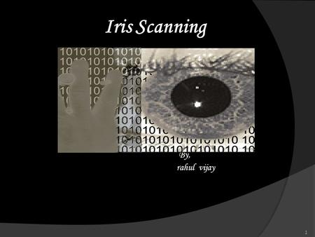 Iris Scanning By, rahul vijay 1. Introduction  Biometrics provides a secure method of authentication and identification.  Biometric identification utilises.