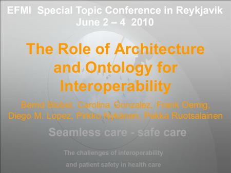 The Role of Architecture and Ontology for Interoperability EFMI Special Topic Conference 2010 June 2-4. 2010 Reykjavik, Iceland Bernd Blobel eHealth Competence.