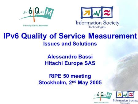 - 1 IPv6 Quality of Service Measurement Issues and Solutions Alessandro Bassi Hitachi Europe SAS RIPE 50 meeting Stockholm, 2 nd May 2005.