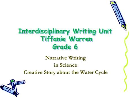 Interdisciplinary Writing Unit Tiffanie Warren Grade 6 Narrative Writing in Science Creative Story about the Water Cycle.