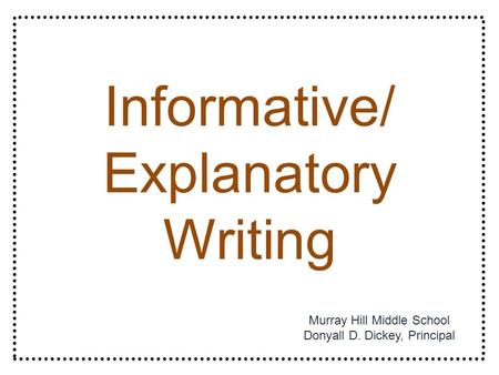 Informative/ Explanatory Writing Murray Hill Middle School Donyall D. Dickey, Principal.
