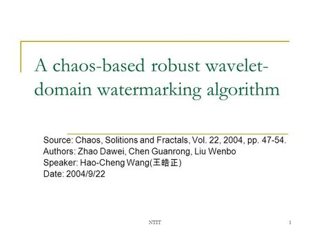 NTIT1 A chaos-based robust wavelet- domain watermarking algorithm Source: Chaos, Solitions and Fractals, Vol. 22, 2004, pp. 47-54. Authors: Zhao Dawei,