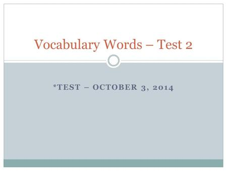 *TEST – OCTOBER 3, 2014 Vocabulary Words – Test 2.