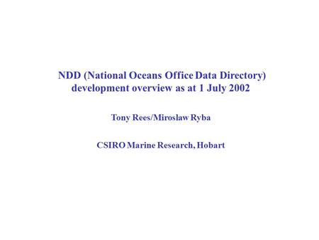 NDD (National Oceans Office Data Directory) development overview as at 1 July 2002 Tony Rees/Miroslaw Ryba CSIRO Marine Research, Hobart.