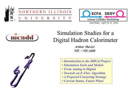 Simulation Studies for a Digital Hadron Calorimeter Arthur Maciel NIU / NICADD Saint Malo, April 12-15, 2002 Introduction to the DHCal Project Simulation.