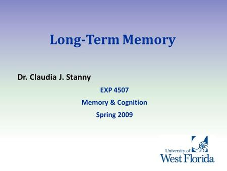 Long-Term Memory Dr. Claudia J. Stanny EXP 4507 Memory & Cognition Spring 2009.