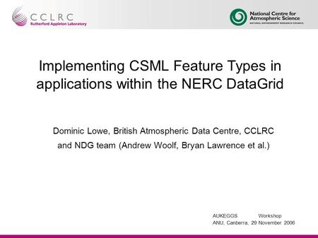 AUKEGGSWorkshop ANU, Canberra, 29 November 2006 Implementing CSML Feature Types in applications within the NERC DataGrid Dominic Lowe, British Atmospheric.