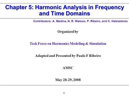 1 Chapter 5: Harmonic Analysis in Frequency and Time Domains Contributors: A. Medina, N. R. Watson, P. Ribeiro, and C. Hatziadoniu Organized by Task Force.