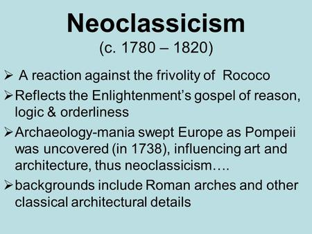 Neoclassicism (c. 1780 – 1820)  A reaction against the frivolity of Rococo  Reflects the Enlightenment's gospel of reason, logic & orderliness  Archaeology-mania.