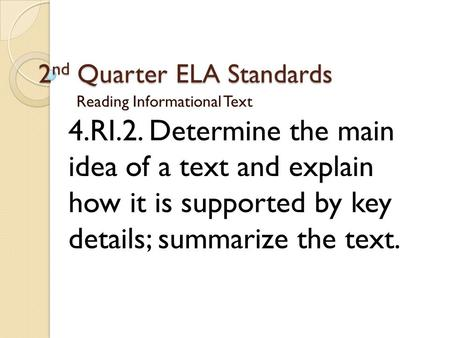 2 nd Quarter ELA Standards Reading Informational Text 4.RI.2. Determine the main idea of a text and explain how it is supported by key details; summarize.