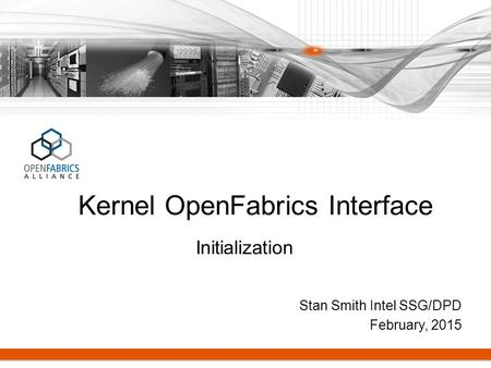 Stan Smith Intel SSG/DPD February, 2015 Kernel OpenFabrics Interface Initialization.