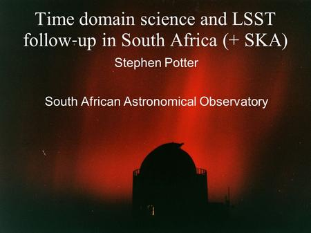 Time domain science and LSST follow ‐ up in South Africa (+ SKA) Stephen Potter South African Astronomical Observatory.