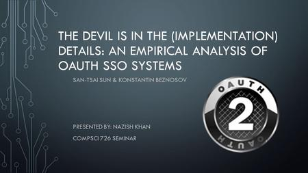 THE DEVIL IS IN THE (IMPLEMENTATION) DETAILS: AN EMPIRICAL ANALYSIS OF OAUTH SSO SYSTEMS SAN-TSAI SUN & KONSTANTIN BEZNOSOV PRESENTED BY: NAZISH KHAN COMPSCI.