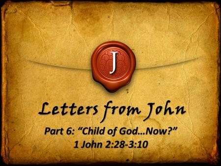 "J Letters from John Part 6: ""Child of God…Now?"" 1 John 2:28-3:10."