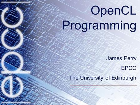 OpenCL Programming James Perry EPCC The University of Edinburgh.