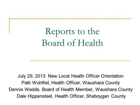 Reports to the Board of Health July 29, 2013 New Local Health Officer Orientation Patti Wohlfeil, Health Officer, Waushara County Dennis Wedde, Board of.