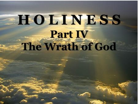 H O L I N E S S Part IV The Wrath of God. Box Size Height: 2.6 Width: 4.43 Position Horizontal: 5.33 Vertical: 4.67 The Wrath of God Romans 1:16-23 --