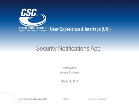 User Experience & Interface (UXI) Proprietary & Confidential 3/25/2014 Security Notifications App Aaron Case Jessica Burciaga March 14, 2014.