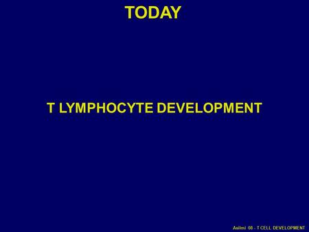 Asilmi 08 - T CELL DEVELOPMENT TODAY T LYMPHOCYTE DEVELOPMENT.