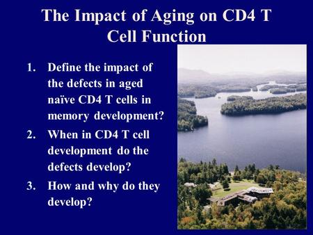 The Impact of Aging on CD4 T Cell Function 1.Define the impact of the defects in aged naïve CD4 T cells in memory development? 2.When in CD4 T cell development.