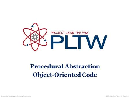 Computer Science and Software Engineering© 2014 Project Lead The Way, Inc. Procedural Abstraction Object-Oriented Code.