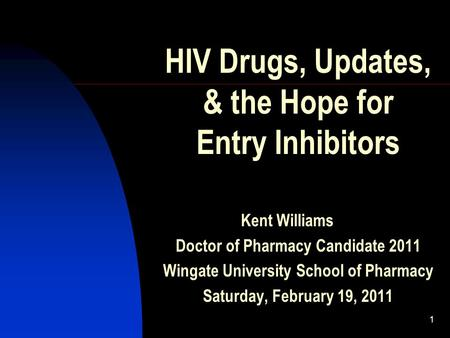 1 HIV Drugs, Updates, & the Hope for Entry Inhibitors Kent Williams Doctor of Pharmacy Candidate 2011 Wingate University School of Pharmacy Saturday, February.