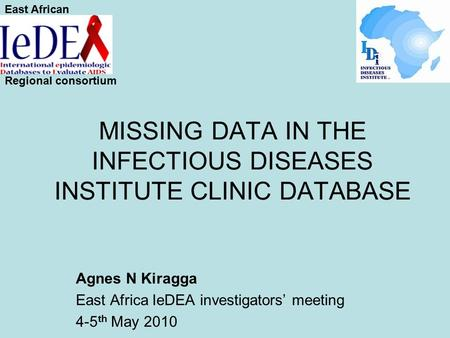 MISSING DATA IN THE INFECTIOUS DISEASES INSTITUTE CLINIC DATABASE Agnes N Kiragga East Africa IeDEA investigators' meeting 4-5 th May 2010 East African.