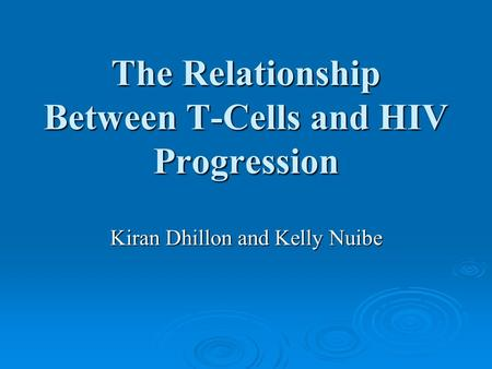 The Relationship Between T-Cells and HIV Progression Kiran Dhillon and Kelly Nuibe.