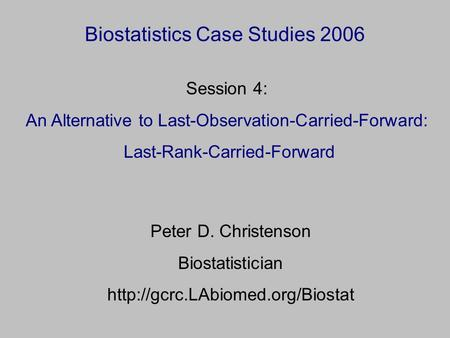 Biostatistics Case Studies 2006 Peter D. Christenson Biostatistician  Session 4: An Alternative to Last-Observation-Carried-Forward: