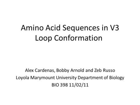 Amino Acid Sequences in V3 Loop Conformation Alex Cardenas, Bobby Arnold and Zeb Russo Loyola Marymount University Department of Biology BIO 398 11/02/11.
