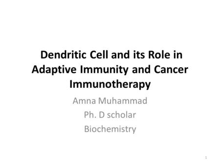 Dendritic Cell and its Role in Adaptive Immunity and Cancer Immunotherapy Amna Muhammad Ph. D scholar Biochemistry 1.