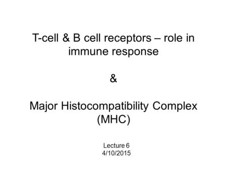 T-cell & B cell receptors – role in immune response & Major Histocompatibility Complex (MHC) Lecture 6 4/10/2015.