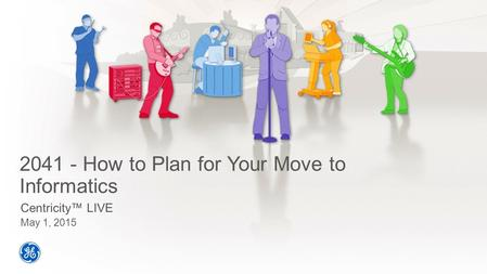 2041 - How to Plan for Your Move to Informatics Centricity™ LIVE May 1, 2015.