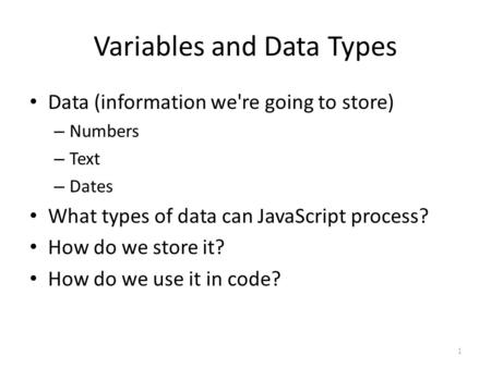 Variables and Data Types Data (information we're going to store) – Numbers – Text – Dates What types of data can JavaScript process? How do we store it?