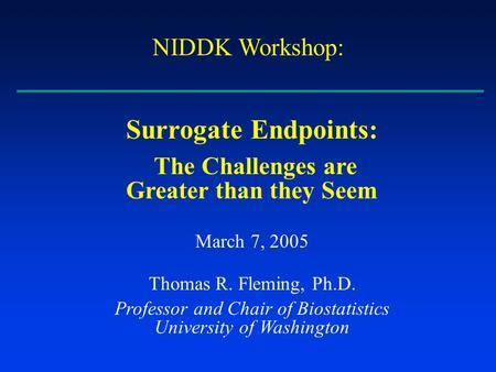 Surrogate Endpoints: The Challenges are Greater than they Seem March 7, 2005 Thomas R. Fleming, Ph.D. Professor and Chair of Biostatistics University of.