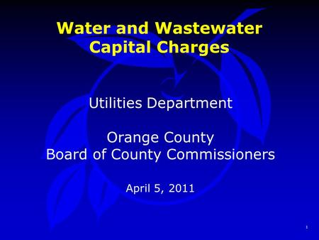 1 Water and Wastewater Capital Charges Utilities Department Orange County Board of County Commissioners April 5, 2011.