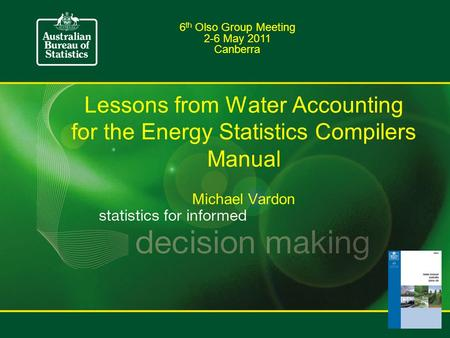 Lessons from Water Accounting for the Energy Statistics Compilers Manual Michael Vardon 6 th Olso Group Meeting 2-6 May 2011 Canberra.