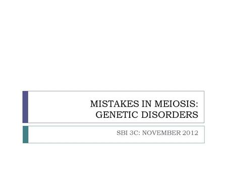 MISTAKES IN MEIOSIS: GENETIC DISORDERS SBI 3C: NOVEMBER 2012.